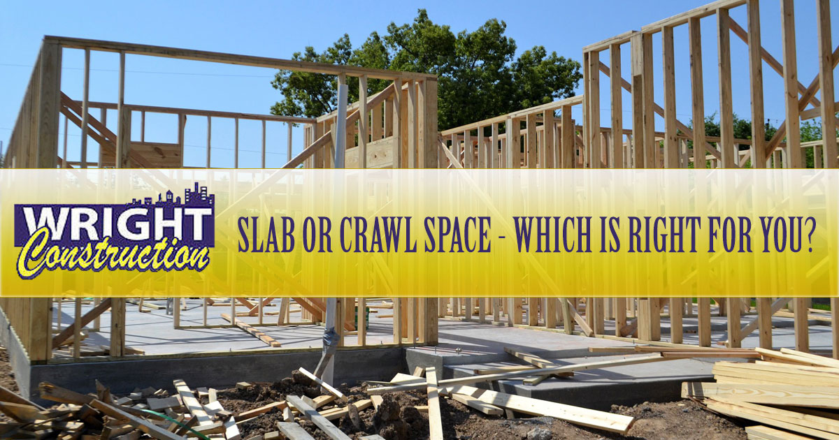 Slab or Crawl Space - Which Is Right for You?, Wright Construction, Murfreesboro TN